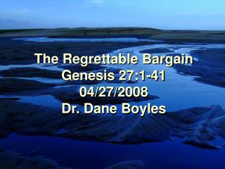 The Regrettable Bargain Genesis 27:1-41 04/27/2008 Dr. Dane Boyles