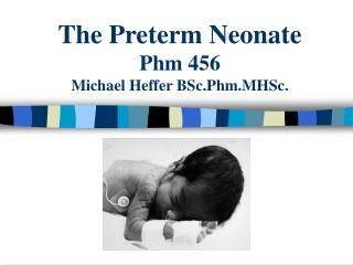 The Preterm Neonate Phm 456  Michael Heffer BSc.Phm.MHSc.