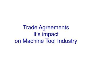 Trade Agreements It's impact on Machine Tool Industry