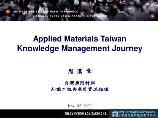 Applied Materials Taiwan  Knowledge Management Journey 周 漢 章 台灣應用材料 知識工程與應用資深經理