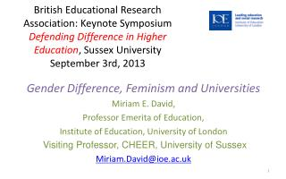 Gender Difference, Feminism and Universities Miriam E. David,  Professor Emerita of Education,