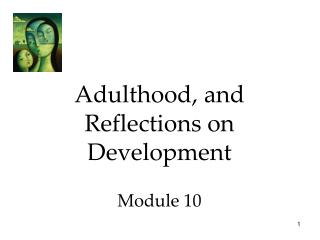 Adulthood, and Reflections on Development Module 10