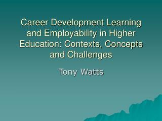 Career Development Learning and Employability in Higher Education: Contexts, Concepts and Challenges