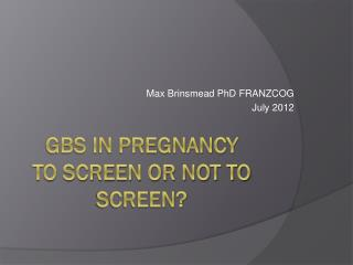 GBS in Pregnancy To screen or not to screen?