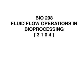 BIO 208      FLUID FLOW OPERATIONS IN BIOPROCESSING      [ 3 1 0 4 ]