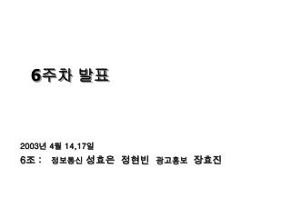 2003 년  4 월  14,17 일 6 조  :    정보통신  성효은  정현빈   광고홍보   장효진
