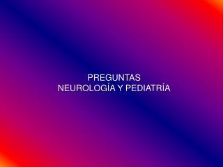 PREGUNTAS NEUROLOGÍA Y PEDIATRÍA