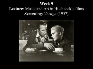 Week 9 Lecture : Music and Art in Hitchcock's films  Screening :  Vertigo  (1957)