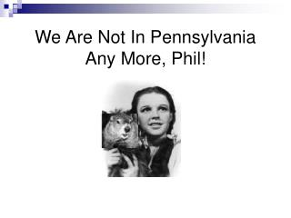 We Are Not In Pennsylvania Any More, Phil!