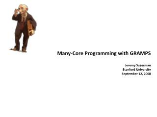 Many-Core Programming with GRAMPS Jeremy Sugerman Stanford University September 12, 2008