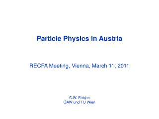 Particle Physics in Austria RECFA Meeting, Vienna, March 11, 2011  C.W. Fabjan ÖAW und TU Wien