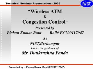 """Wireless ATM & Congestion Control "" Presented by  Plaban Kumar Rout        Roll# EC200117047 At"
