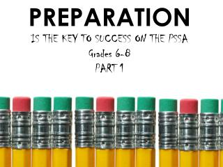 PREPARATION  IS THE KEY TO SUCCESS ON THE PSSA Grades  6-8 PART 1