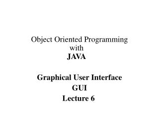 Object Oriented Programming with JAVA Graphical User Interface GUI Lecture 6