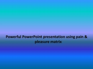 Powerful PowerPoint presentation using pain & pleasure matrix