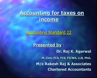 Accounting for taxes on income Accounting Standard 22 Presented by  : Dr. Raj K. Agarwal M. Com. FCA, FCS, FICWA, LLB, P