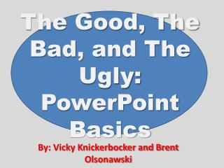 The Good, The Bad, and The Ugly: PowerPoint Basics