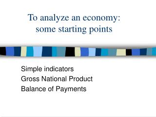 To analyze an economy:  some starting points