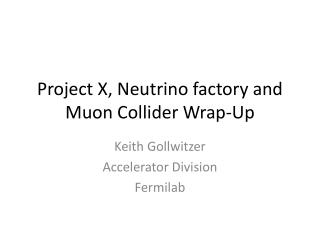 Project X, Neutrino factory and Muon Collider  Wrap-Up