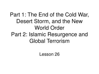 Part 1: The End of the Cold War, Desert Storm, and the New World Order Part 2: Islamic Resurgence and Global Terrorism