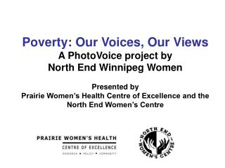 Poverty: Our Voices, Our Views A PhotoVoice project by  North End Winnipeg Women Presented by