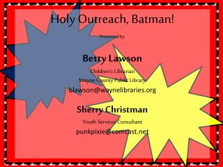 Holy Outreach, Batman! Presented by: Betty Lawson Children's Librarian Wayne County Public Library