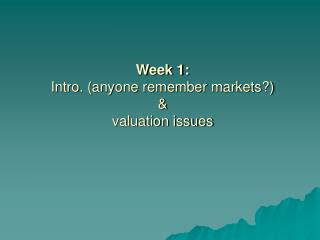 Week 1:  Intro. (anyone remember markets?)  &  valuation issues