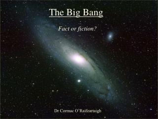 The Big Bang:  Fact or Fiction?