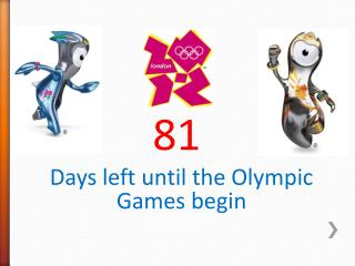 There are 81 Days left until the Olympic Games begin Days left before the Olympics begin