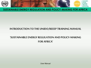 INTRODUCTION TO THE UNIDO/REEEP TRAINING MANUAL 'SUSTAINABLE ENERGY REGULATION AND POLICY-MAKING FOR AFRICA'