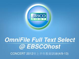 OmniFile Full Text Select @ EBSCOhost CONCERT 2012 年上半年教育訓練 (4/9-13)