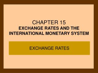CHAPTER 15 EXCHANGE RATES AND THE INTERNATIONAL MONETARY SYSTEM