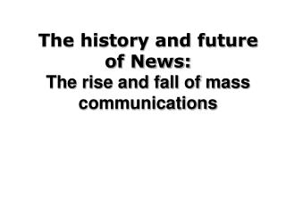 The history and future of News: The rise and fall of mass communications
