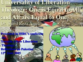 Universality of Liberation Theology: One is Equal to All and All are Equal to One Dr. Saied Reza Ameli  Presented in IHR