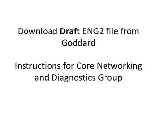 Download  Draft  ENG2 file from Goddard Instructions for Core Networking and Diagnostics Group