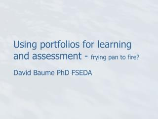 Using portfolios for learning and assessment -  frying pan to fire?