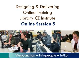 Designing & Delivering  Online Training  Library CE Institute Online Session 5
