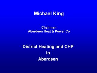 Michael King Chairman Aberdeen Heat & Power Co