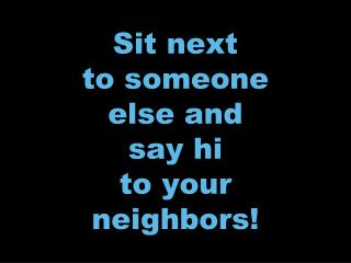 Sit next to someone else and say hi to your neighbors!