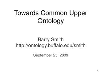 Towards Common Upper Ontology Barry Smith ontology.buffalo/smith September 25, 2009
