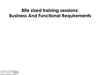 Bite sized training sessions: Business And Functional Requirements