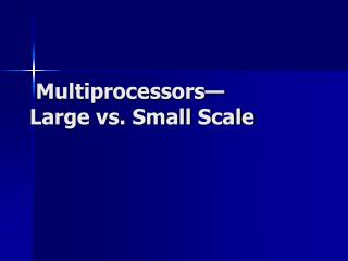 Multiprocessors— Large vs. Small Scale