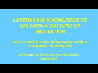 LEVERAGING KNOWLEDGE TO UNLEASH A CULTURE OF INNOVATION THE ACT KNOWLEDGE MANAGEMENT FORUM 5TH ANNUAL CONFERENCE