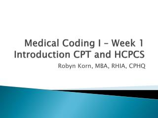 Medical Coding I – Week 1 Introduction CPT and HCPCS