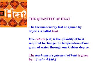 THE QUANTITY OF HEAT The thermal energy lost or gained by objects is called  heat.