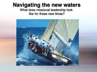 Navigating the new waters What does missional leadership look  like for these new times?
