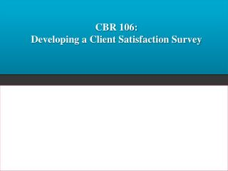 CBR 106:   Developing a Client Satisfaction Survey