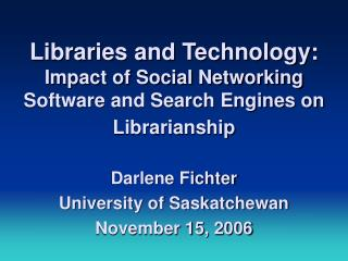 Libraries and Technology:  Impact of Social Networking Software and Search Engines on Librarianship