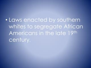 Laws enacted by southern whites to segregate African Americans in the late 19 th  century .