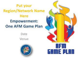 Put your  Region/Network Name Here  Empowerment :  One AFM Game Plan